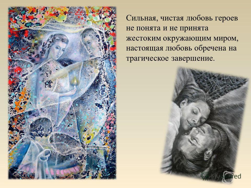 Сильная, чистая любовь героев не понята и не принята жестоким окружающим миром, настоящая любовь обречена на трагическое завершение.