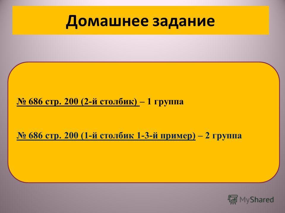 Домашнее задание 686 стр. 200 (2-й столбик) – 1 группа 686 стр. 200 (1-й столбик 1-3-й пример) – 2 группа