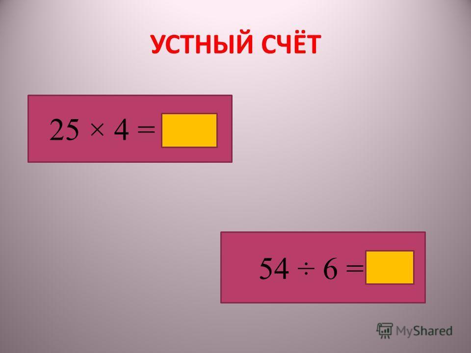 УСТНЫЙ СЧЁТ 25 × 4 = 100 54 ÷ 6 = 9
