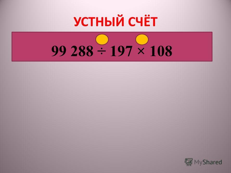УСТНЫЙ СЧЁТ 1 2 99 288 ÷ 197 × 108