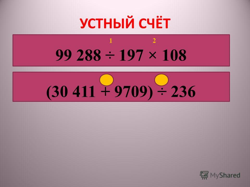 УСТНЫЙ СЧЁТ 1 2 99 288 ÷ 197 × 108 1 2 (30 411 + 9709) ÷ 236