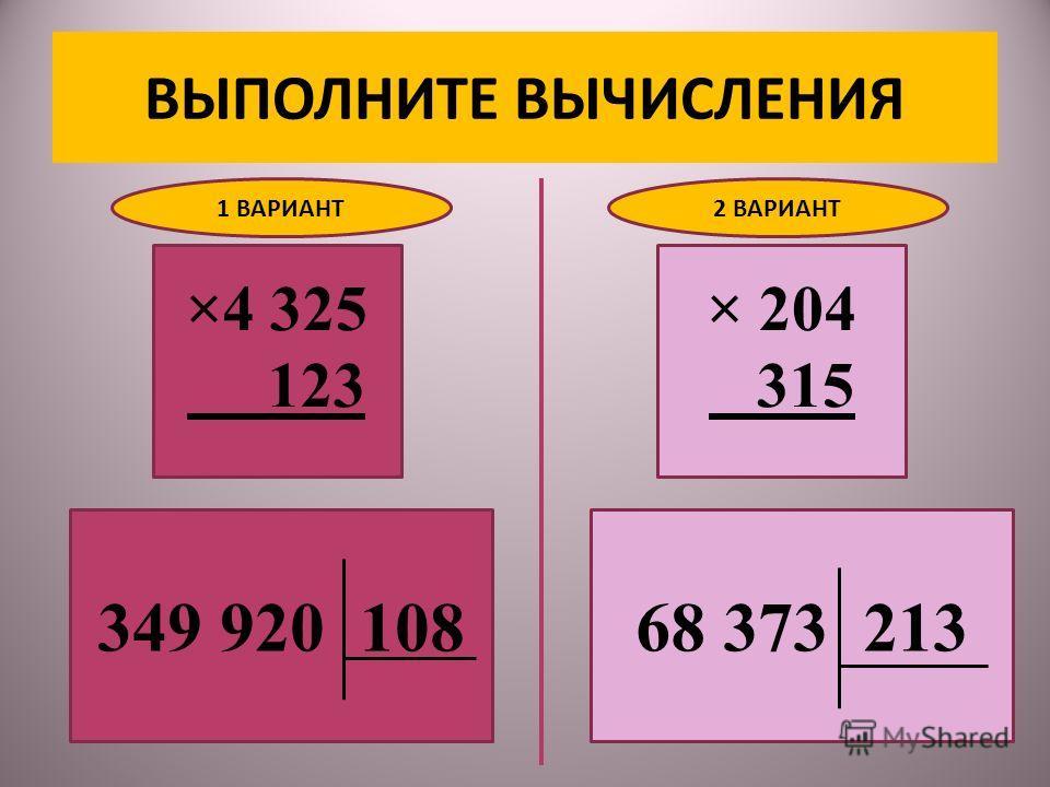 ВЫПОЛНИТЕ ВЫЧИСЛЕНИЯ ×4 325 123 349 920 108 1 ВАРИАНТ2 ВАРИАНТ 68 373 213 × 204 315