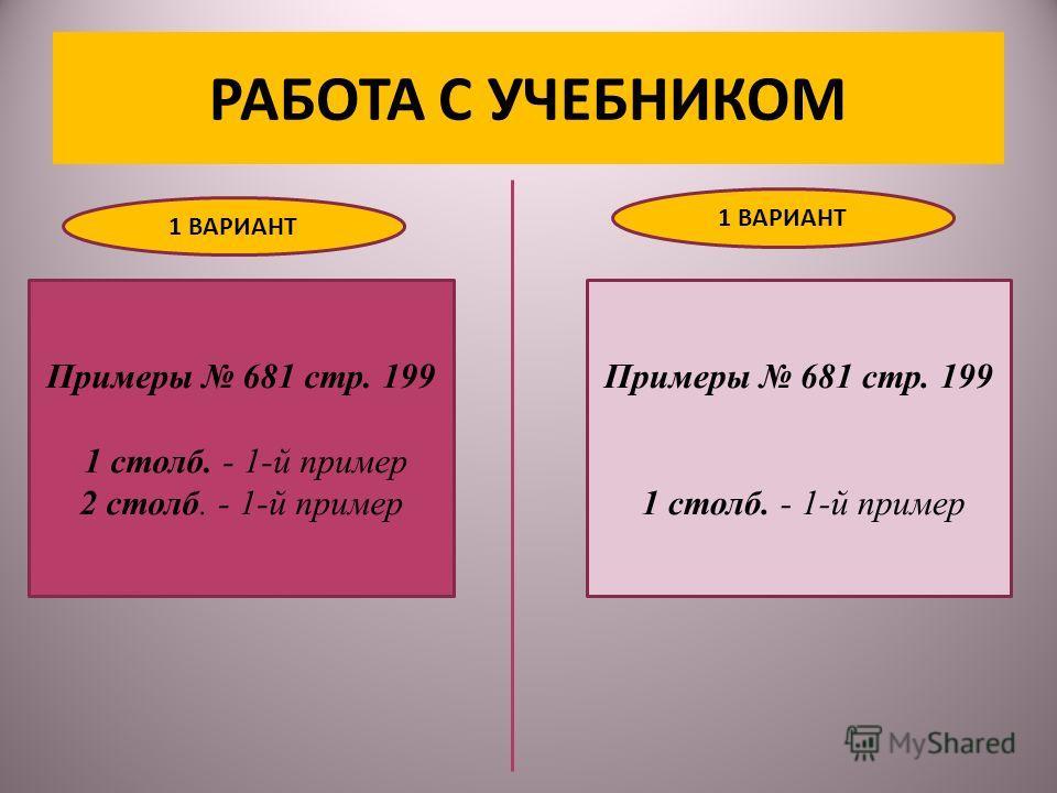 РАБОТА С УЧЕБНИКОМ Примеры 681 стр. 199 1 столб. - 1-й пример 2 столб. - 1-й пример Примеры 681 стр. 199 1 столб. - 1-й пример 1 ВАРИАНТ