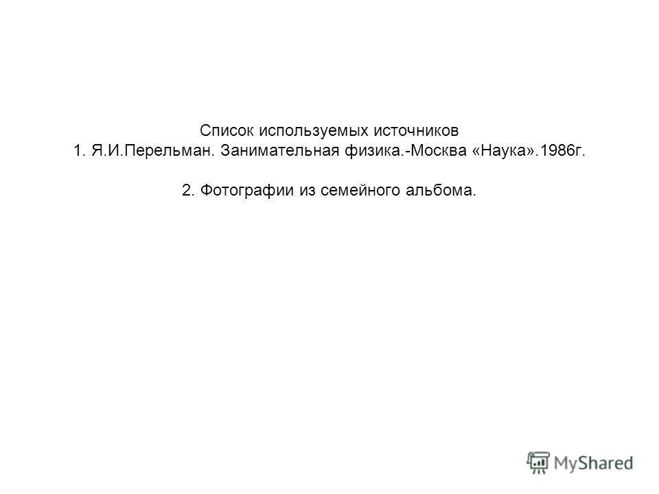 Список используемых источников 1. Я.И.Перельман. Занимательная физика.-Москва «Наука».1986 г. 2. Фотографии из семейного альбома.
