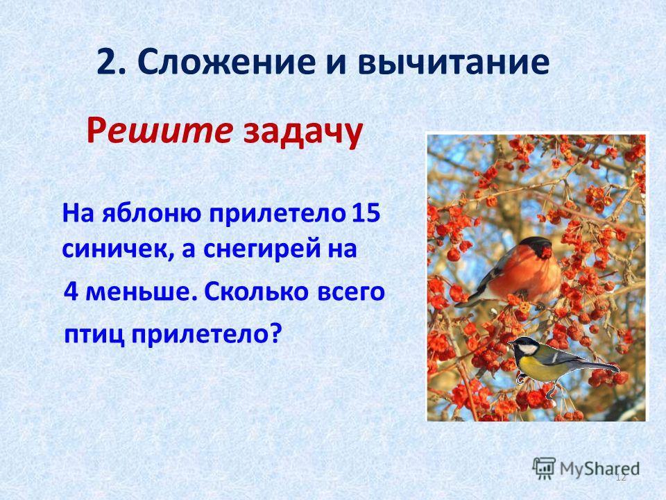Решите задачу На яблоню прилетело 15 синичек, а снегирей на 4 меньше. Сколько всего птиц прилетело? 2. Сложение и вычитание 12