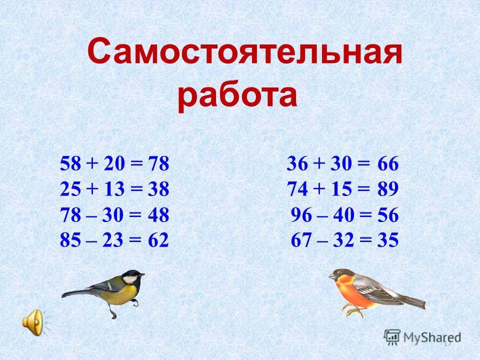 Самостоятельная работа 78 66 38 89 48 56 62 35 58 + 20 = 36 + 30 = 25 + 13 = 74 + 15 = 78 – 30 = 96 – 40 = 85 – 23 = 67 – 32 = 17