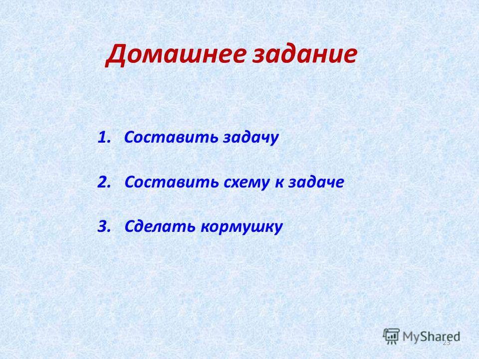 Домашнее задание 1. Составить задачу 2. Составить схему к задаче 3. Сделать кормушку 23