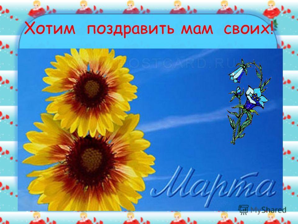 Хотим поздравить мам своих!