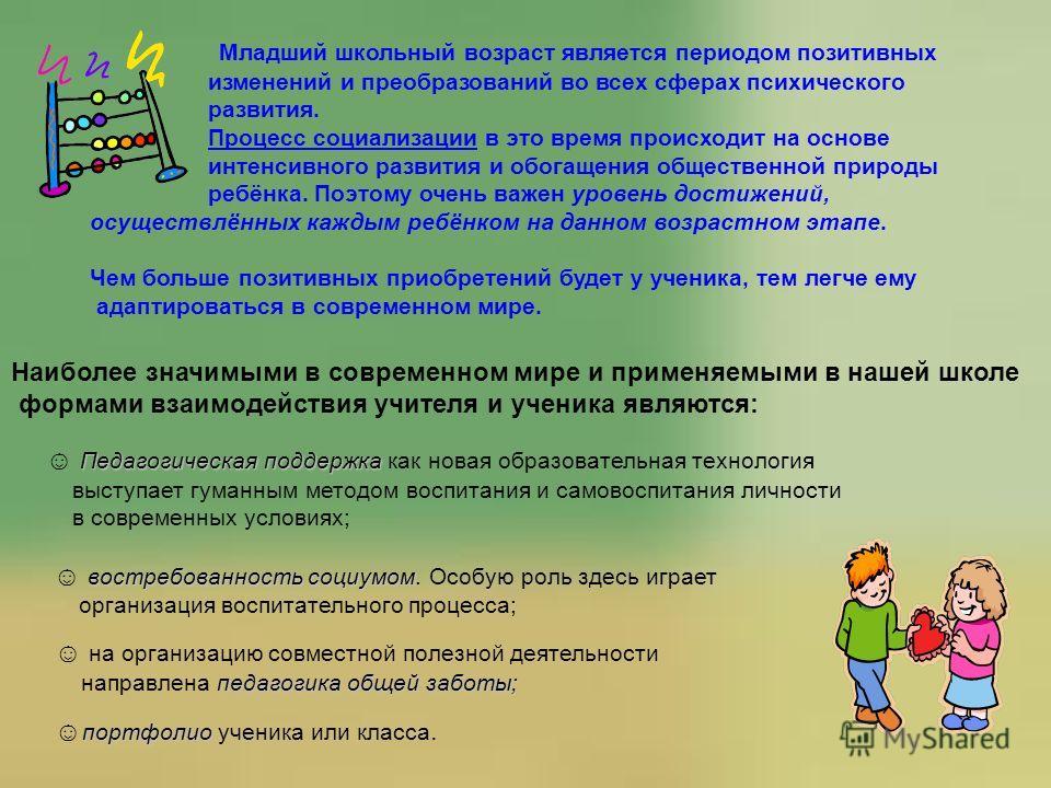 Младший школьный возраст является периодом позитивных изменений и преобразований во всех сферах психического развития. Процесс социализации в это время происходит на основе интенсивного развития и обогащения общественной природы ребёнка. Поэтому очен