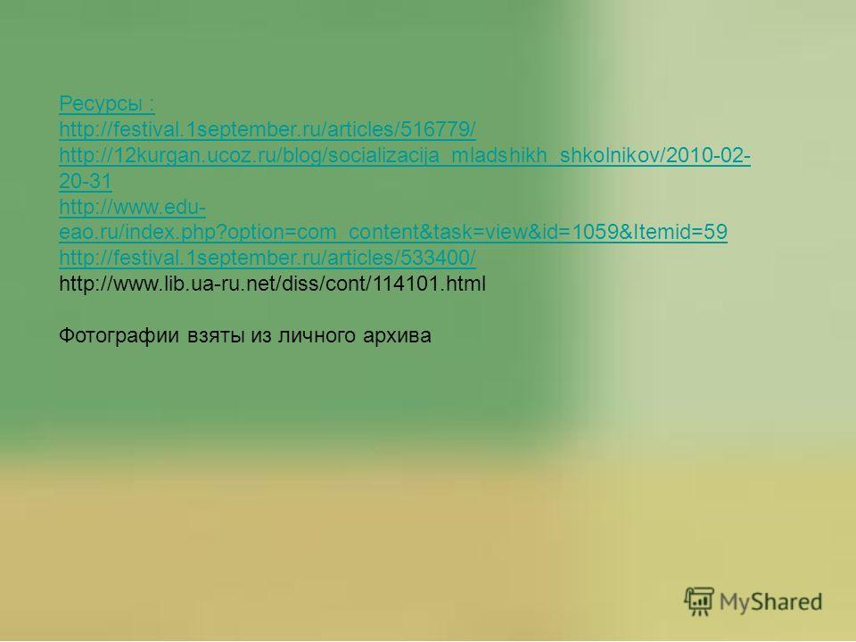 Ресурсы : http://festival.1september.ru/articles/516779/ http://12kurgan.ucoz.ru/blog/socializacija_mladshikh_shkolnikov/2010-02- 20-31 http://www.edu- eao.ru/index.php?option=com_content&task=view&id=1059&Itemid=59 http://festival.1september.ru/arti