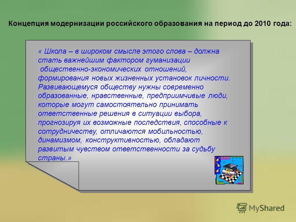 Концепция модернизации российского образования на период до 2010 года: « Школа – в широком смысле этого слова – должна стать важнейшим фактором гуманизации общественно-экономических отношений, формирования новых жизненных установок личности. Развиваю