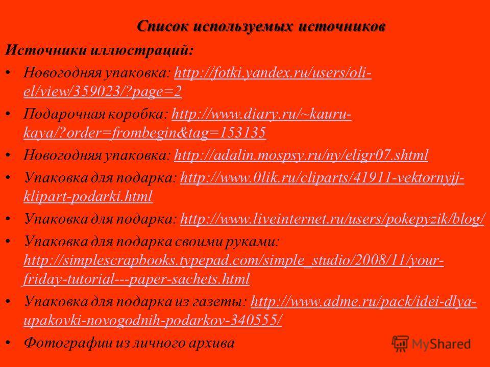 Список используемых источников Источники иллюстраций: Новогодняя упаковка: http://fotki.yandex.ru/users/oli- el/view/359023/?page=2http://fotki.yandex.ru/users/oli- el/view/359023/?page=2 Подарочная коробка: http://www.diary.ru/~kauru- kaya/?order=fr