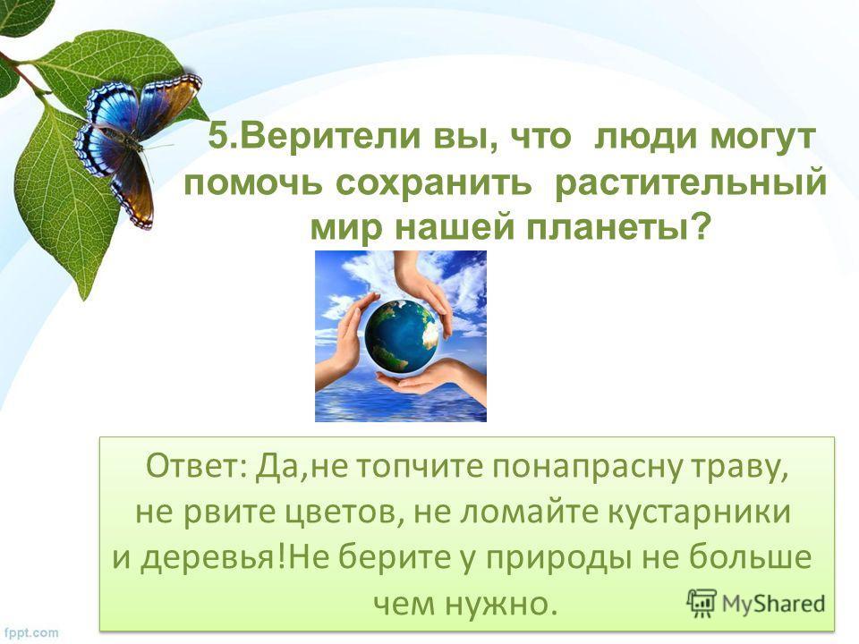 5. Верители вы, что люди могут помочь сохранить растительный мир нашей планеты? Ответ: Да,не топчите понапрасну траву, не рвите цветов, не ломайте кустарники и деревья!Не берите у природы не больше чем нужно. Ответ: Да,не топчите понапрасну траву, не