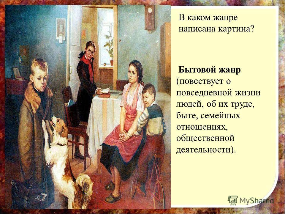 В каком жанре написана картина? Бытовой жанр (повествует о повседневной жизни людей, об их труде, быте, семейных отношениях, общественной деятельности).