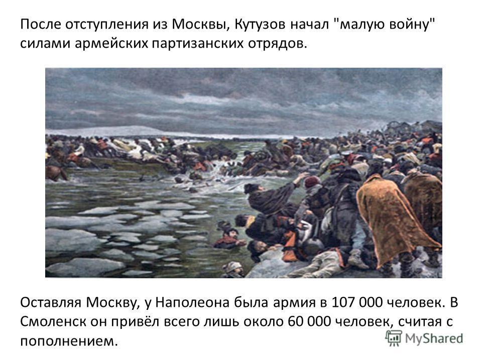 После отступления из Москвы, Кутузов начал малую войну силами армейских партизанских отрядов. Оставляя Москву, у Наполеона была армия в 107 000 человек. В Смоленск он привёл всего лишь около 60 000 человек, считая с пополнением.