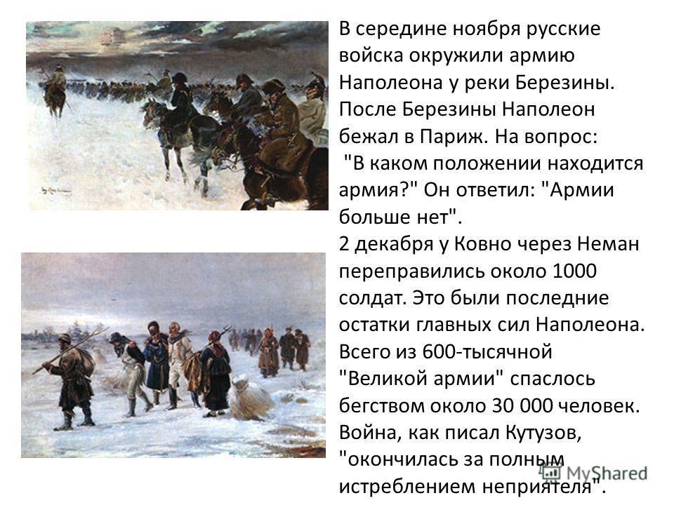 В середине ноября русские войска окружили армию Наполеона у реки Березины. После Березины Наполеон бежал в Париж. На вопрос: