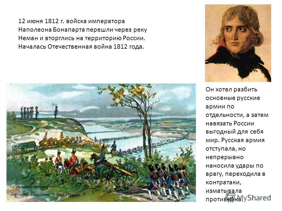 12 июня 1812 г. войска императора Наполеона Бонапарта перешли через реку Неман и вторглись на территорию России. Началась Отечественная война 1812 года. Он хотел разбить основные русские армии по отдельности, а затем навязать России выгодный для себя