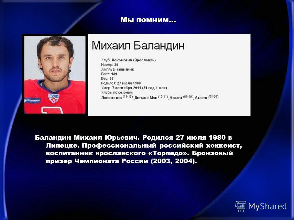 Мы помним… Баландин Михаил Юрьевич. Родился 27 июля 1980 в Липецке. Профессиональный российский хоккеист, воспитанник ярославского «Торпедо». Бронзовый призер Чемпионата России (2003, 2004).