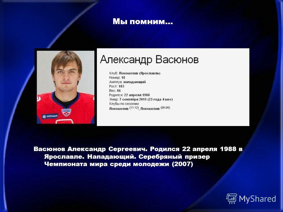 Мы помним… Васюнов Александр Сергеевич. Родился 22 апреля 1988 в Ярославле. Нападающий. Серебряный призер Чемпионата мира среди молодежи (2007)