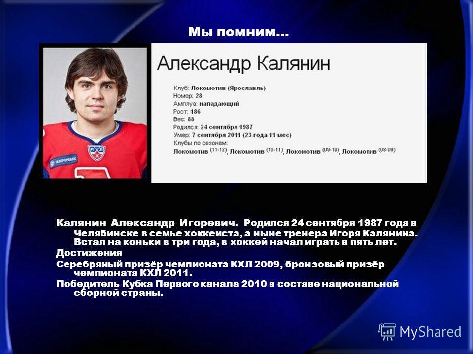 Мы помним… Калянин Александр Игоревич. Родился 24 сентября 1987 года в Челябинске в семье хоккеиста, а ныне тренера Игоря Калянина. Встал на коньки в три года, в хоккей начал играть в пять лет. Достижения Серебряный призёр чемпионата КХЛ 2009, бронзо