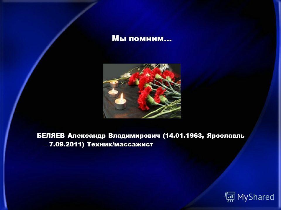 Мы помним… БЕЛЯЕВ Александр Владимирович (14.01.1963, Ярославль – 7.09.2011) Техник/массажист