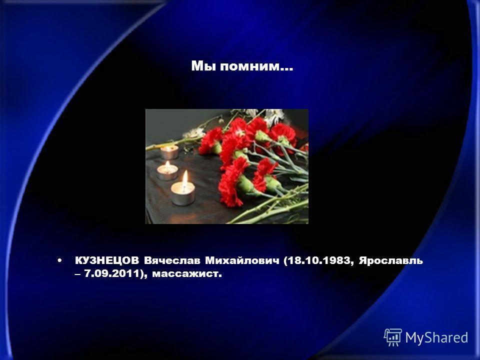 Мы помним… КУЗНЕЦОВ Вячеслав Михайлович (18.10.1983, Ярославль – 7.09.2011), массажист.
