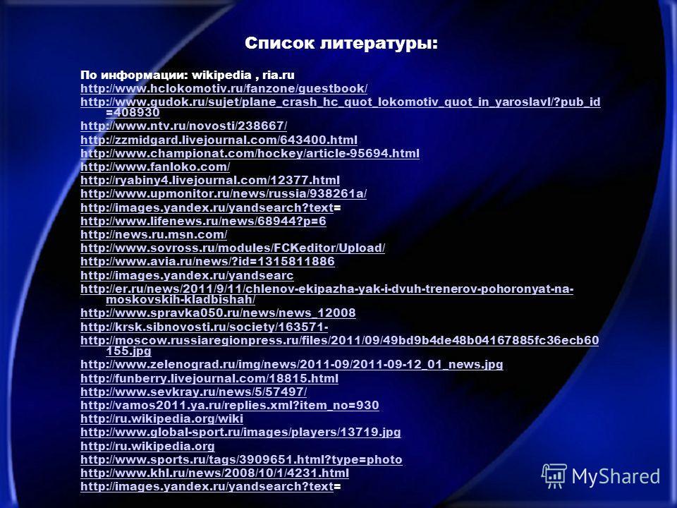 Список литературы: По информации: wikipedia, ria.ru http://www.hclokomotiv.ru/fanzone/guestbook/ http://www.gudok.ru/sujet/plane_crash_hc_quot_lokomotiv_quot_in_yaroslavl/?pub_id =408930 http://www.ntv.ru/novosti/238667/ http://zzmidgard.livejournal.