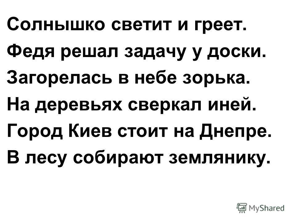 Солнышко светит и греет. Федя решал задачу у доски. Загорелась в небе зорька. На деревьях сверкал иней. Город Киев стоит на Днепре. В лесу собирают землянику.