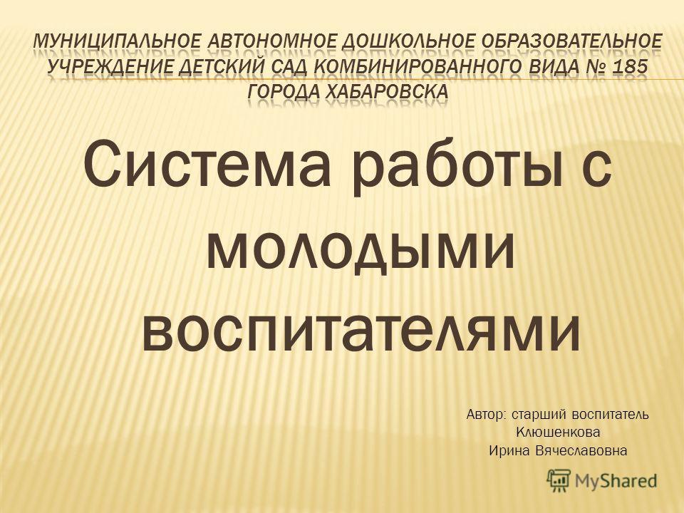 Система работы с молодыми воспитателями Автор: старший воспитатель Клюшенкова Ирина Вячеславовна