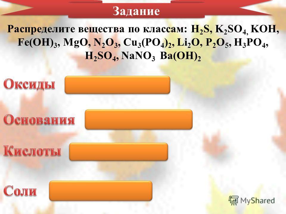 Задание Распределите вещества по классам: H 2 S, K 2 SO 4, KOH, Fe(OH) 3, MgO, N 2 O 3, Cu 3 (PO 4 ) 2, Li 2 O, P 2 O 5, H 3 PO 4, H 2 SO 4, NaNO 3 Ba(OH) 2 Li 2 O, P 2 O 5, MgO, N 2 O 3 KOH, Fe(OH) 3 Ba(OH) 2 H 2 S, H 3 PO 4, H 2 SO 4 Cu 3 (PO 4 ) 2