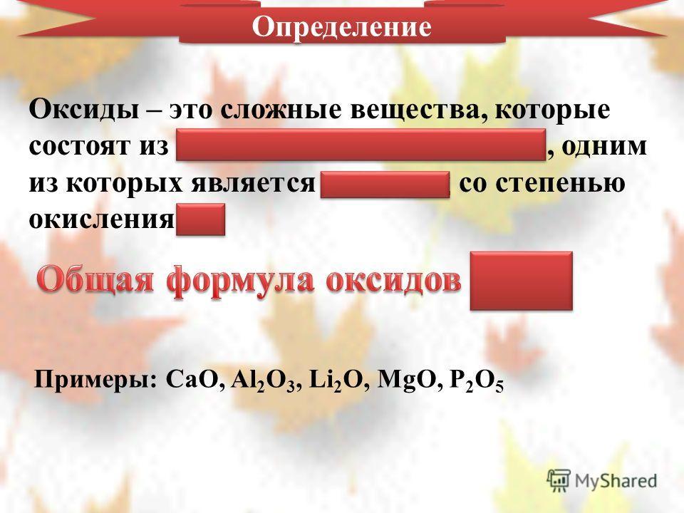 Определение Оксиды – это сложные вещества, которые состоят из 2-х химических элементов, одним из которых является кислород со степенью окисления -2 ЭхОy ЭхОy Примеры: CaO, Al 2 O 3, Li 2 O, MgO, P 2 O 5