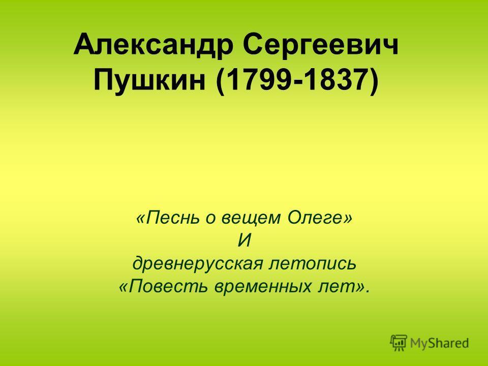 Александр Сергеевич Пушкин (1799-1837) «Песнь о вещем Олеге» И древнерусская летопись «Повесть временных лет».