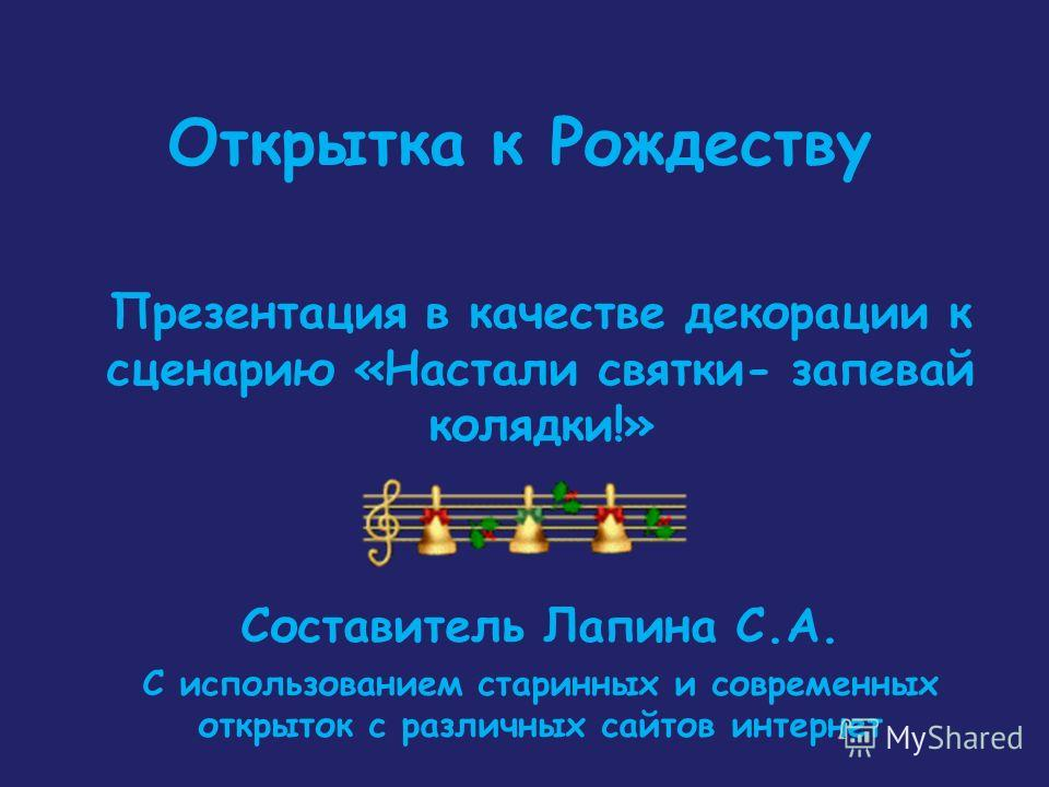 Открытка к Рождеству Презентация в качестве декорации к сценарию «Настали святки- запевай колядки!» Составитель Лапина С.А. С использованием старинных и современных открыток с различных сайтов интернет