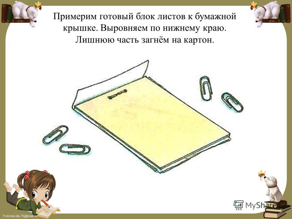 FokinaLida.75@mail.ru Примерим готовый блок листов к бумажной крышке. Выровняем по нижнему краю. Лишнюю часть загнём на картон.