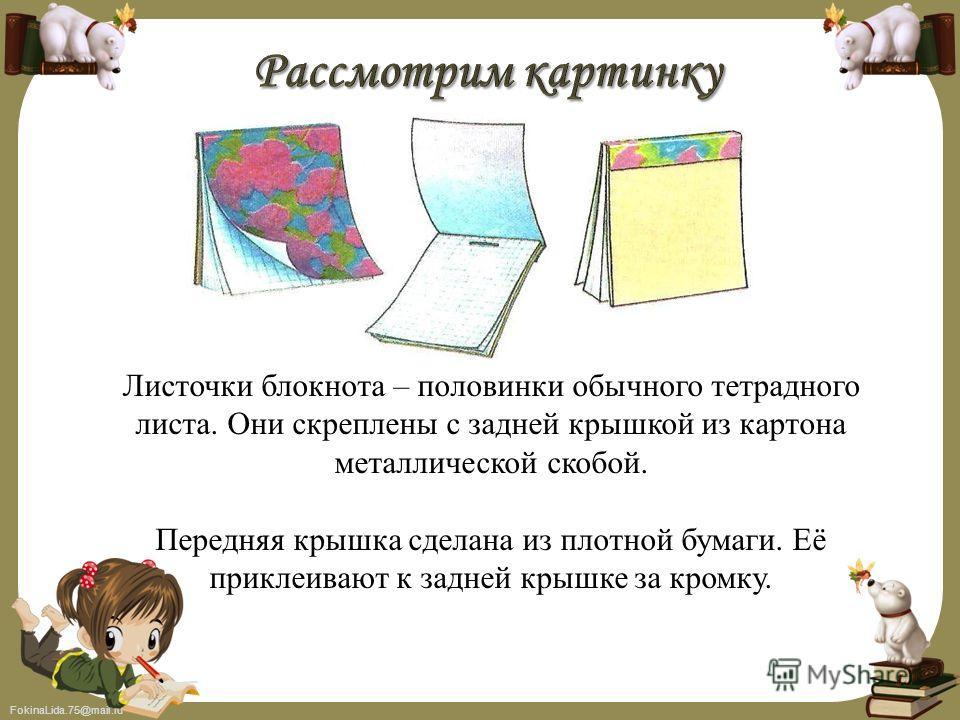 FokinaLida.75@mail.ru Листочки блокнота – половинки обычного тетрадного листа. Они скреплены с задней крышкой из картона металлической скобой. Передняя крышка сделана из плотной бумаги. Её приклеивают к задней крышке за кромку.