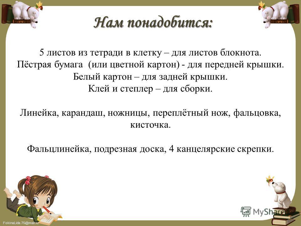 FokinaLida.75@mail.ru 5 листов из тетради в клетку – для листов блокнота. Пёстрая бумага (или цветной картон) - для передней крышки. Белый картон – для задней крышки. Клей и степлер – для сборки. Линейка, карандаш, ножницы, переплётный нож, фальцовка
