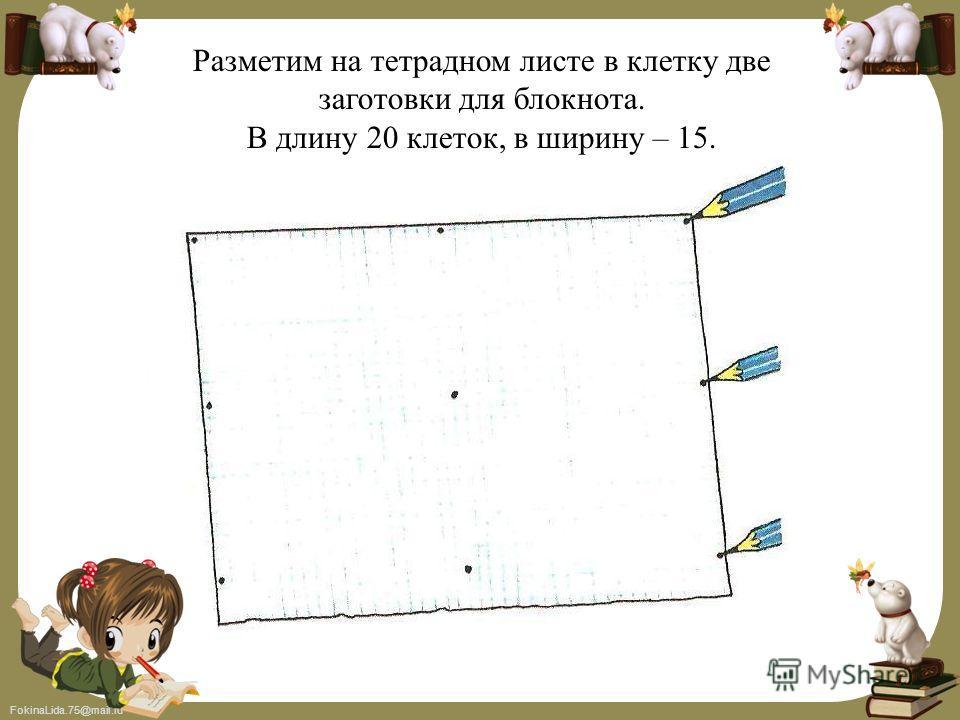 FokinaLida.75@mail.ru Разметим на тетрадном листе в клетку две заготовки для блокнота. В длину 20 клеток, в ширину – 15.