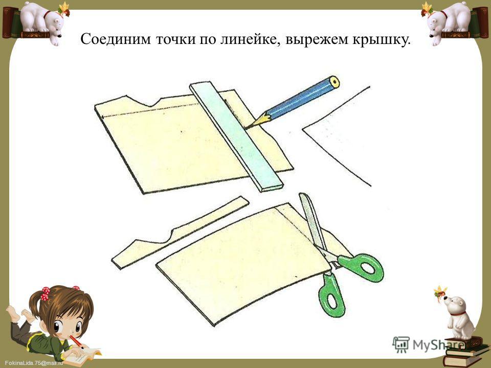FokinaLida.75@mail.ru Соединим точки по линейке, вырежем крышку.