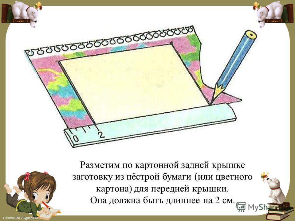 FokinaLida.75@mail.ru Разметим по картонной задней крышке заготовку из пёстрой бумаги (или цветного картона) для передней крышки. Она должна быть длиннее на 2 см.