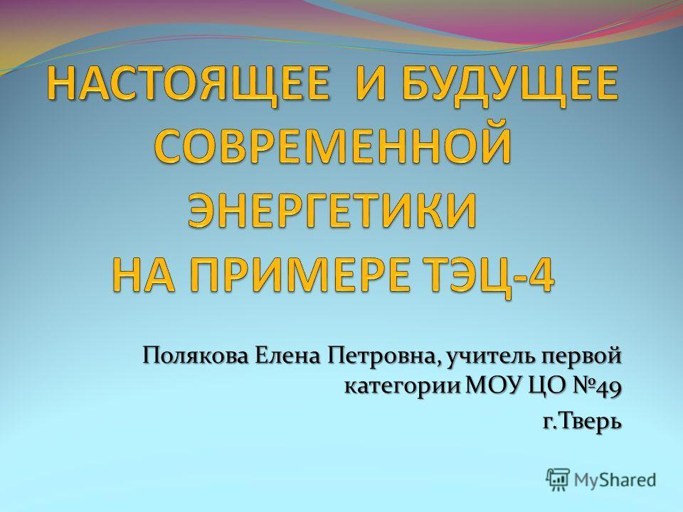 Полякова Елена Петровна, учитель первой категории МОУ ЦО 49 г.Тверь
