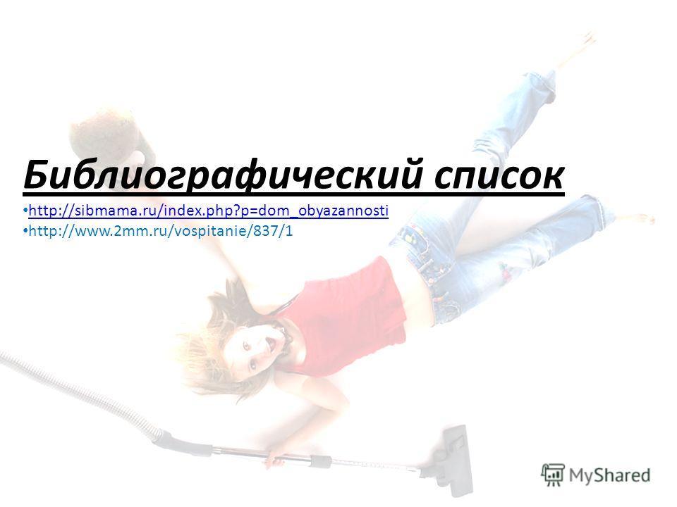 Библиографический список http://sibmama.ru/index.php?p=dom_obyazannosti http://www.2mm.ru/vospitanie/837/1