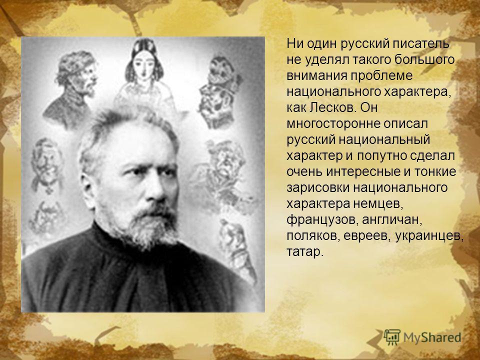 Ни один русский писатель не уделял такого большого внимания проблеме национального характера, как Лесков. Он многосторонне описал русский национальный характер и попутно сделал очень интересные и тонкие зарисовки национального характера немцев, франц