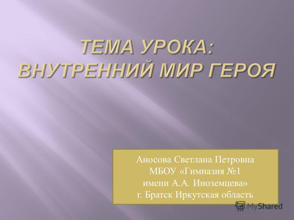 Аносова Светлана Петровна МБОУ «Гимназия 1 имени А.А. Иноземцева» г. Братск Иркутская область