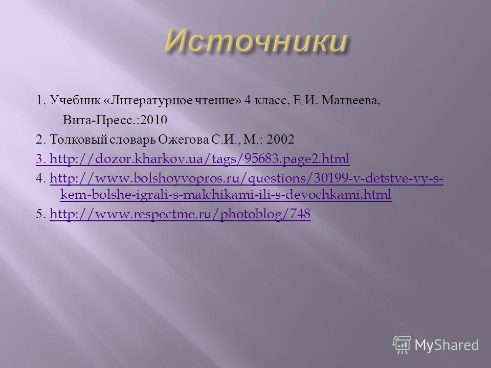 1. Учебник « Литературное чтение » 4 класс, Е И. Матвеева, Вита - Пресс.:2010 2. Толковый словарь Ожегова С. И., М.: 2002 3. http://dozor.kharkov.ua/tags/95683.page2. html 4. http://www.bolshoyvopros.ru/questions/30199-v-detstve-vy-s- kem-bolshe-igra