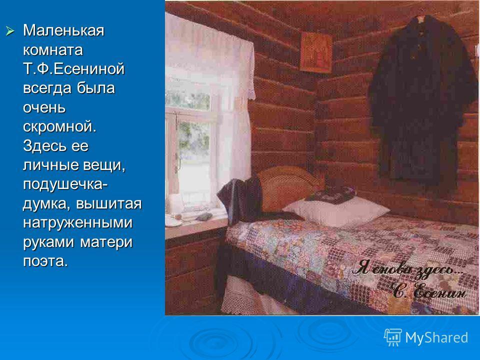 Маленькая комната Т.Ф.Есениной всегда была очень скромной. Здесь ее личные вещи, подушечка- думка, вышитая натруженными руками матери поэта.