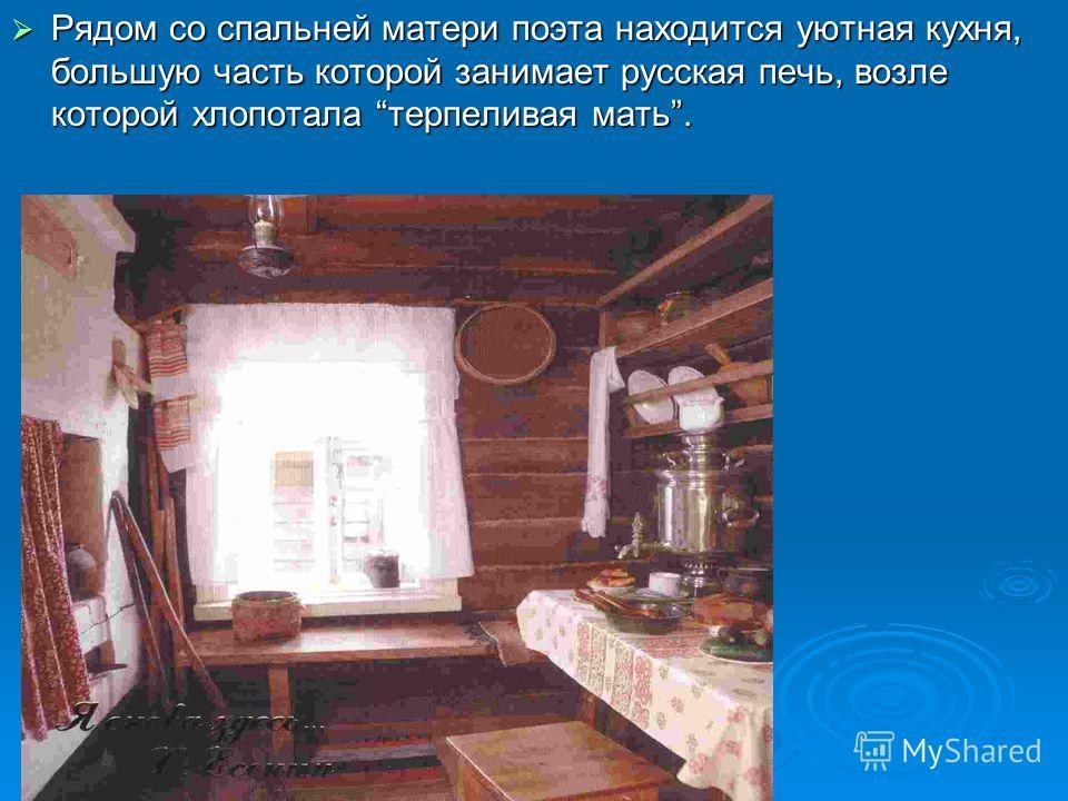 Рядом со спальней матери поэта находится уютная кухня, большую часть которой занимает русская печь, возле которой хлопотала терпеливая мать. Рядом со спальней матери поэта находится уютная кухня, большую часть которой занимает русская печь, возле кот