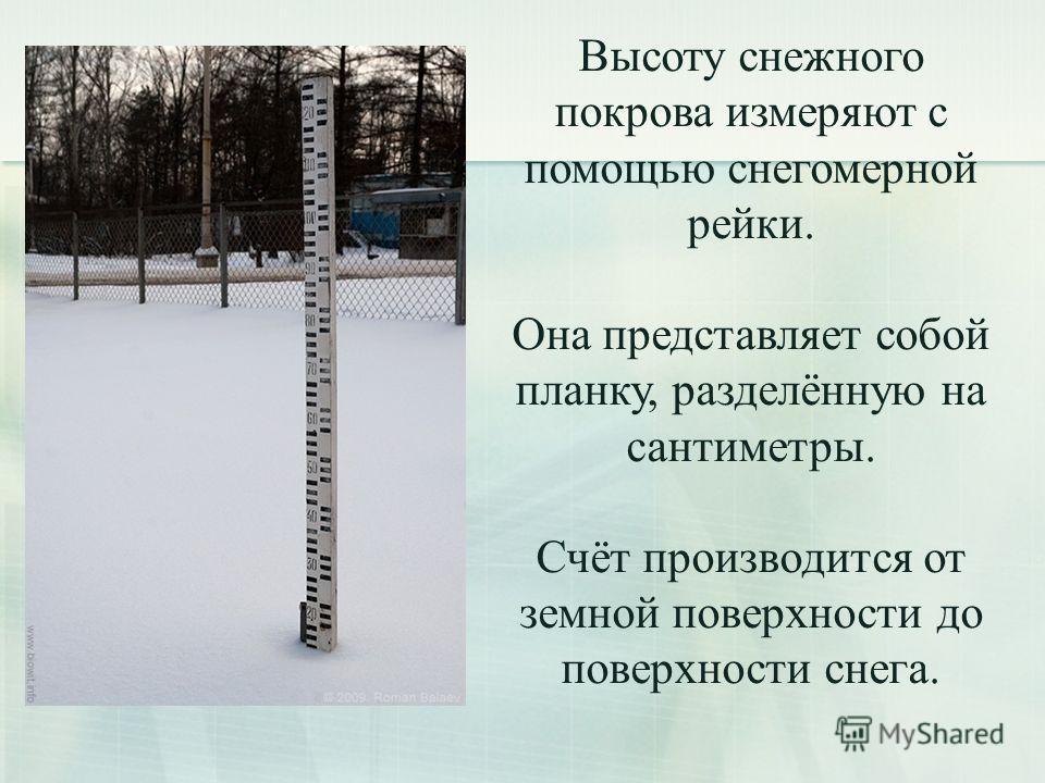 Высоту снежного покрова измеряют с помощью снегомерной рейки. Она представляет собой планку, разделённую на сантиметры. Счёт производится от земной поверхности до поверхности снега.
