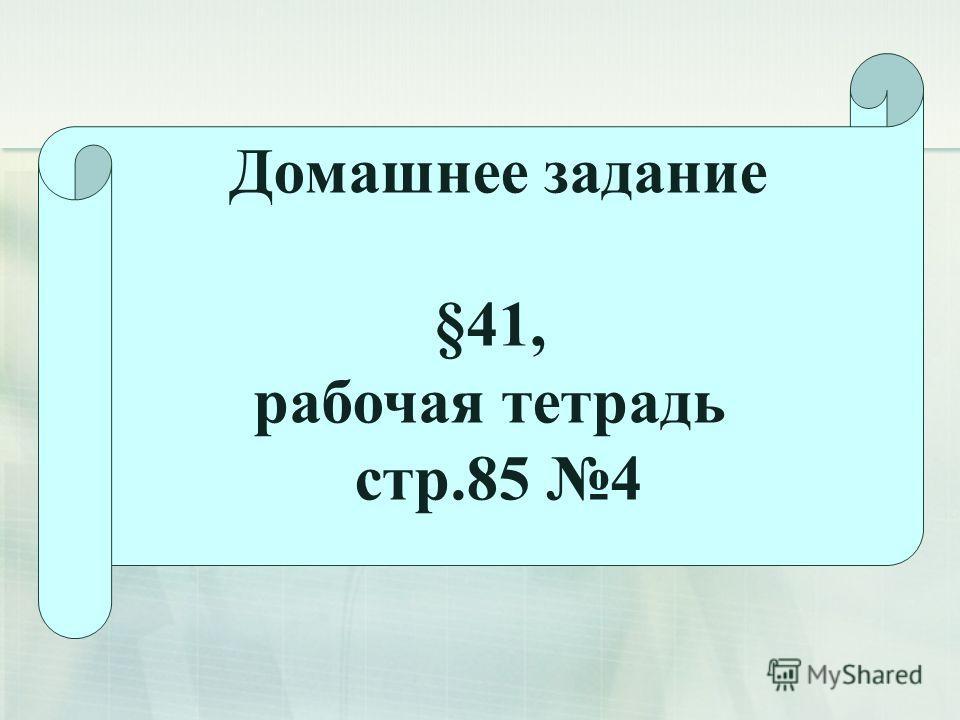 Домашнее задание §41, рабочая тетрадь стр.85 4