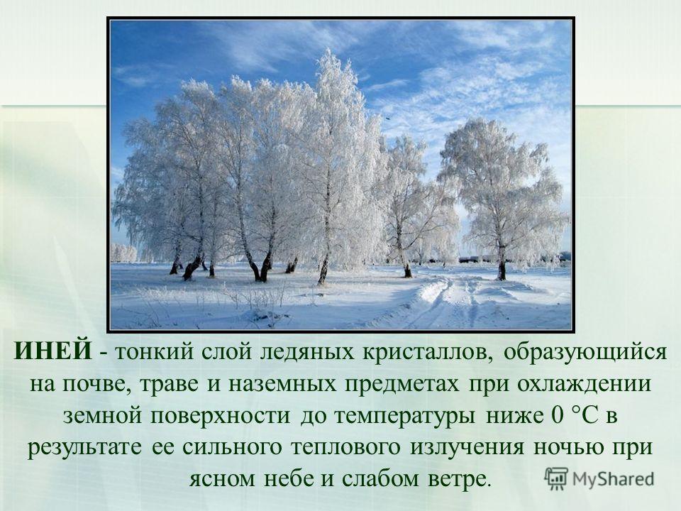 ИНЕЙ - тонкий слой ледяных кристаллов, образующийся на почве, траве и наземных предметах при охлаждении земной поверхности до температуры ниже 0 °С в результате ее сильного теплового излучения ночью при ясном небе и слабом ветре.