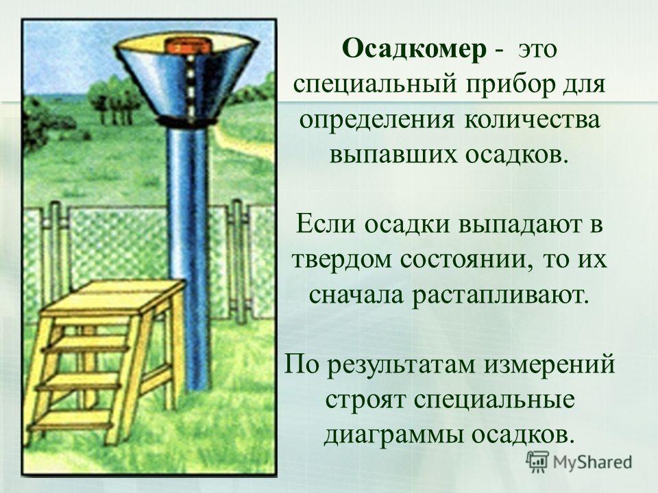 Осадкомер - это специальный прибор для определения количества выпавших осадков. Если осадки выпадают в твердом состоянии, то их сначала растапливают. По результатам измерений строят специальные диаграммы осадков.
